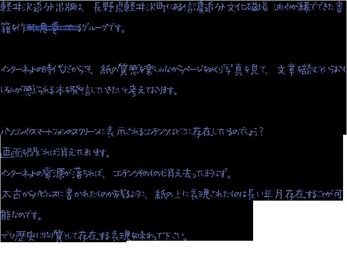 軽井沢追分出版は、長野県軽井沢町にある信濃追分文化磁場 油やが縁でできた書籍を作るグループです。インターネットの時代だからこそ、紙の質感を楽しみながらページをめくり写真を見て、文章を読むというおもしろみが感じられる本を発信していきたいと考えております。パソコンやスマートフォンのスクリーンに表示されるコンテンツはどこに存在しているのでしょう?画面を閉じれば消えてしまいます。インターネットの電源が落ちれば、コンテンツそのものも消え去ってしまうはず。太古からパピルスに書かれたものが残るように、紙の上に表現されたものは長い年月存在することが可能なのです。ぜひ歴史に物質として存在する表現を味わって下さい。